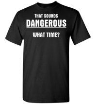 That Sounds Dangerous What Time T shirt - $19.99+