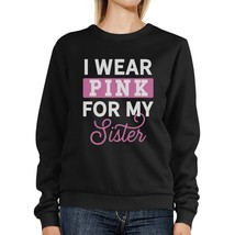 I Wear Pink For My Sister Sweatshirt - $20.99+