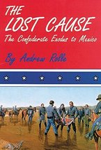 The Lost Cause: The Confederate Exodus to Mexico [Paperback] Rolle, Andrew F. image 1