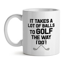 It Takes A Lot Of Balls To Golf The Way I Do Office Tea White Coffee Mug 11OZ - $17.59