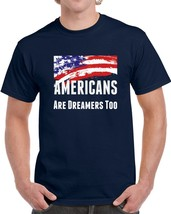 Americans Are Dreamers Too T Shirt Usa Patriotic Support Gift Daca Maga Top Tee - $10.37+