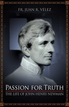 Passion for Truth: The Life of John Henry Newman by Rev. Fr. Juan R. Velez