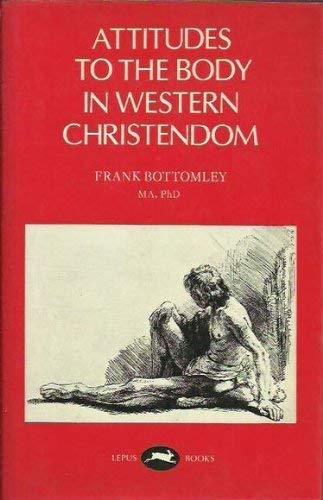 Attitudes to the Body in Western Christendom [Hardcover] Bottomley, Frank
