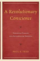 A Revolutionary Conscience: Theodore Parker and Antebellum America [Paperback] T