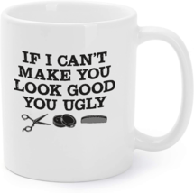 If I Can't Make You Look Good You Ugly Hairstylist Coffee Mug - $16.95