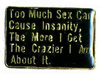 12 Pins - TOO MUCH SEX CAN CAUSE INSANITY , hat pin 187