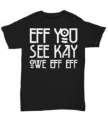 Eff You See Kay Owe Eff Eff F*ck Off F-Word Funny Gift T Shirt Men Women... - $21.78