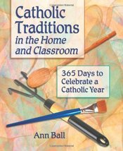 Catholic Traditions In The Home And Classrooms: 365 Days To Celebrate A ... - $10.35