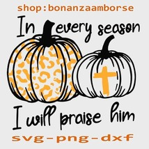 In Every Season I Will Praise Him Pumpkin Svg Png Dxf - $1.99