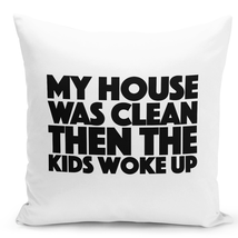 Throw Pillow My House Was Clean Kids Woke Up Funny White Home Decor Pillow 16x16 - $28.49