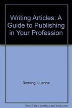 Writing Articles: A Guide to Publishing in Your Profession Dowling, Luanne and E