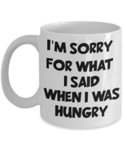 I'm Sorry For What I Said When I Was Hungry Coffee Mug - $15.99