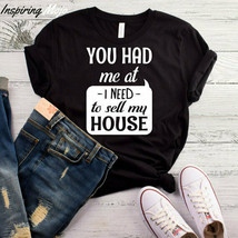 You Had Me At I Need To Sell My House T-Shirt, Real Estate Shirt, I Sell... - $19.75+