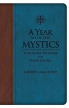 A Year With the Mystics: Visionary Wisdom for Daily Living  by Kathryn Lopez