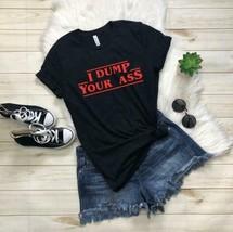 I Dump Your Ass Stranger Things T Shirt Unisex Best shirt for Father's D... - $19.99