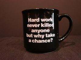 """Black Coffee Mug """"Hard Work Never Killed Anyone But Why Take A Chance"""" - $4.99"""