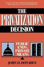 The Privatization Decision: Public Ends, Private Means [Paperback] Donahue, John