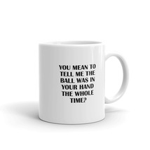 You Mean To Tell Me The Ball Was In Your Hand The Whole Time? Fun 11oz Dog Mug - $15.99