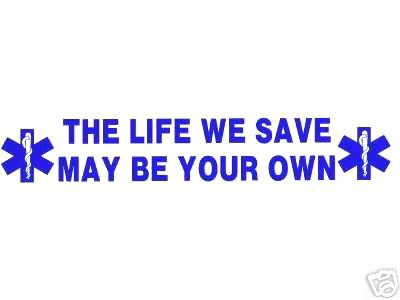 THE LIFE WE SAVE MAY BE YOUR OWN  Large EMS Vinyl Decal - EMT, EMS, PARAMEDIC