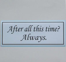 After all this time.  Always. - bumper sticker - $5.00