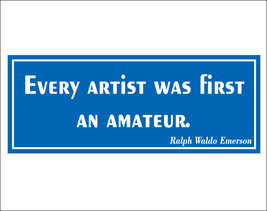 Every artist was first an amateur. - bumper sticker - $5.00