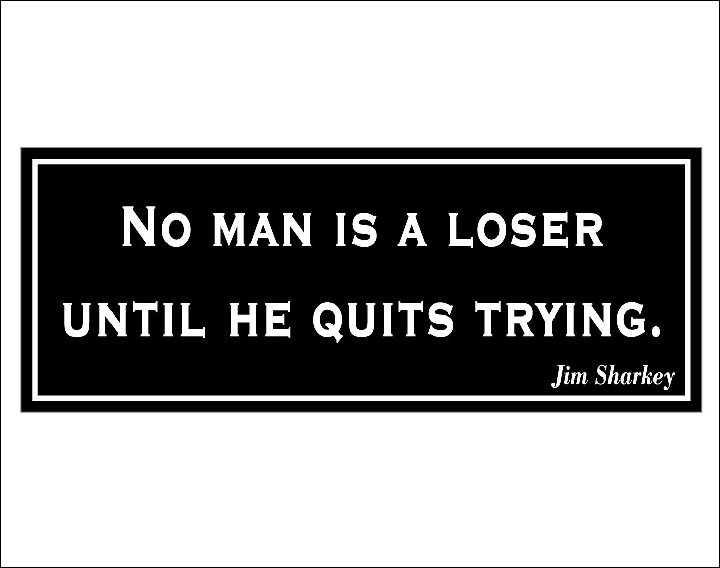No man is a loser until he quits trying. - bumper sticker