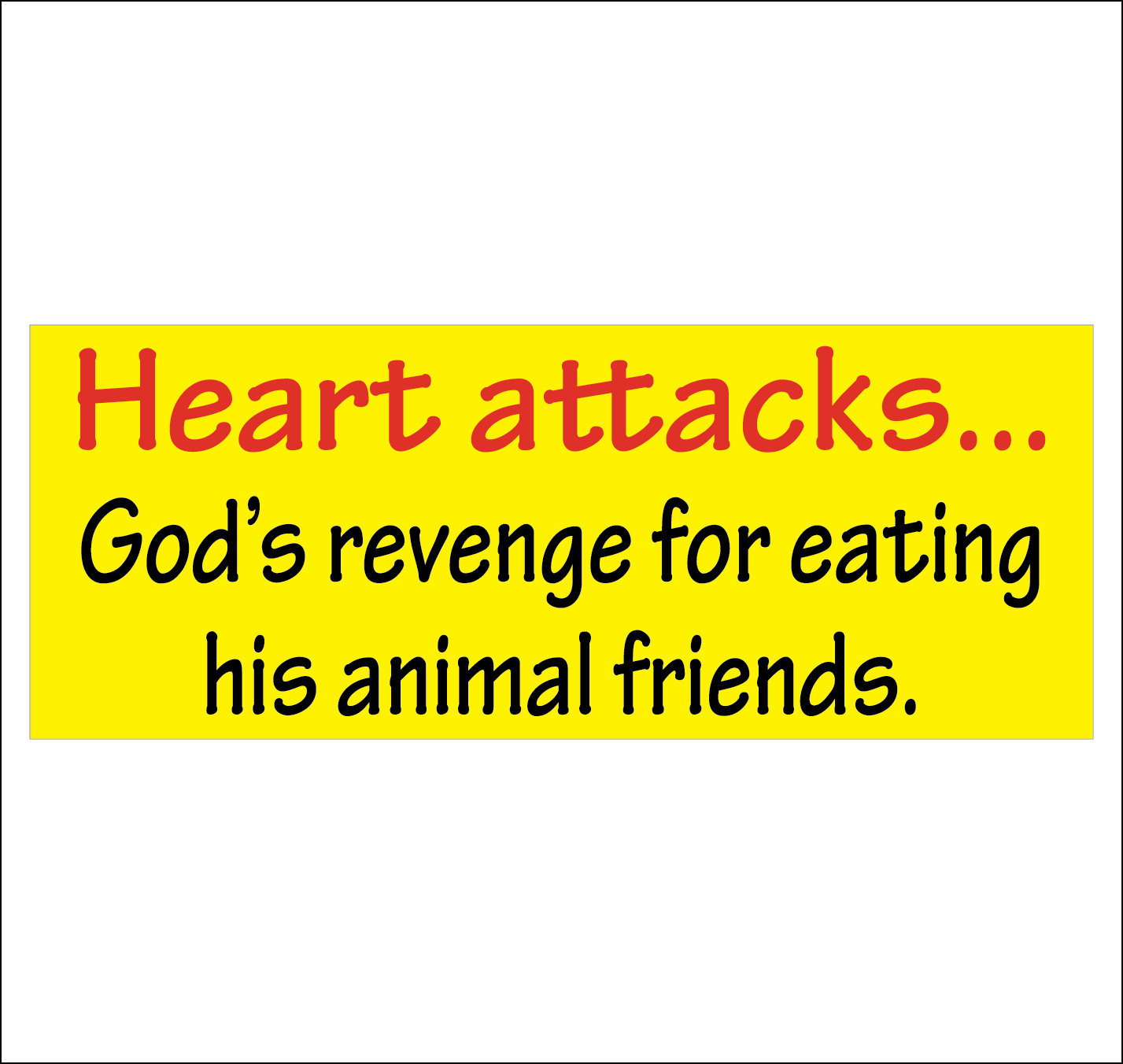 Heart attacks...  God's revenge for eating his animal friends. - bumper sticker