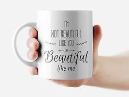 I'm not beautiful like you I'm... Mug Funny Rude Quote Coffee Mug Cup Q194 - $12.20+