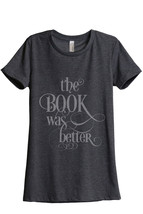 The Book Was Better Women's Relaxed T-Shirt Tee Charcoal Grey - $24.99+