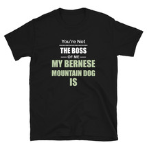 You're not the Boss of Me My Bernese Mountain Dog Is T-shirt - $19.99+
