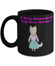 Kitty Cat I Dressed Up For This Coffee Mug - $19.95