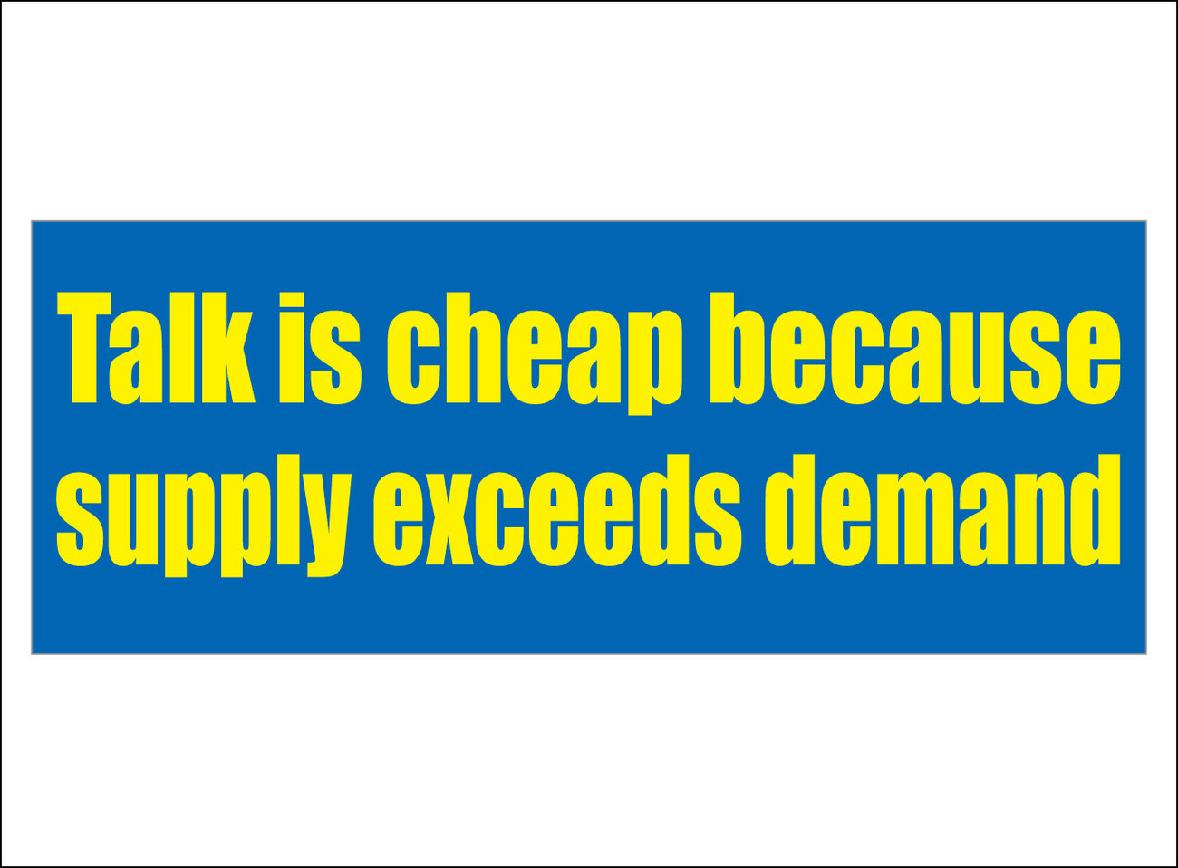 Talk is cheap because supply exceeds demand. - bumper sticker image 1