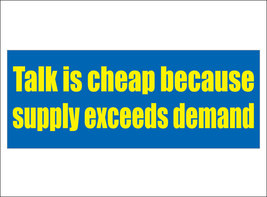 Talk is cheap because supply exceeds demand. - bumper sticker - $5.00