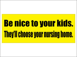 Be nice to your kids.  They'll choose your nursing home. - bumper sticker - $5.00