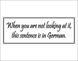 When you are not looking at it, this sentence is in German. - bumper sti... - $5.00