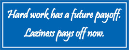 Hard work has a future payoff. Laziness pays off now. - bumper sticker - $5.00