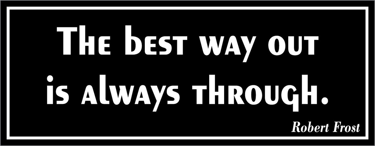 The best way out is always through. - bumper sticker