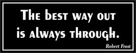 The best way out is always through. - bumper sticker - $5.00
