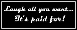 Laugh all you want... It's paid for. - bumper sticker - $5.00