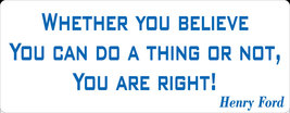 Whether you believe you can do a thing or not, you are right. - bumper s... - $5.00