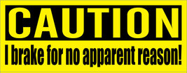 CAUTION. I brake for no apparent reason. - bumper sticker - $5.00