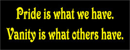 Pride is what we have.  Vanity is what others have. - bumper sticker - $5.00