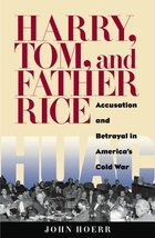 Harry, Tom, and Father Rice: Accusation and Betrayal in America's Cold War [Hard