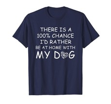 Dog Fashion - There Is A 100% Chance I'd Rather Be At Home With My Dog T... - $19.95+