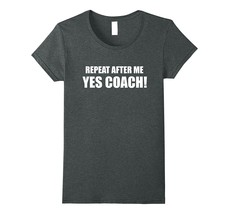 Repeat After Me Yes Coach T Shirt - Funny Coach Gift Tee Women - $19.95+
