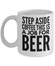 "Coffee Mug For Beer ""Beer Lovers Coffee Mugs"" Step Aside Coffee This Is A Job Fo - $14.95"