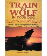 Train the Wolf in Your Dog: Genetic Clues to Solving Behavior Problems [... - $12.62