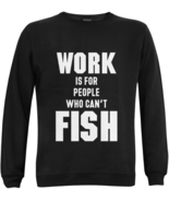 Funny Fishing Quotes Sweatshirts Work is for People Who Can't Fish Sweat... - $39.97