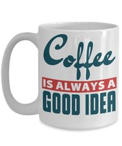 Coffee Is Always A Good Idea Coffee Mug - $17.76