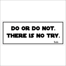 Do or do not.  There is no try. - bumper sticker - $5.00